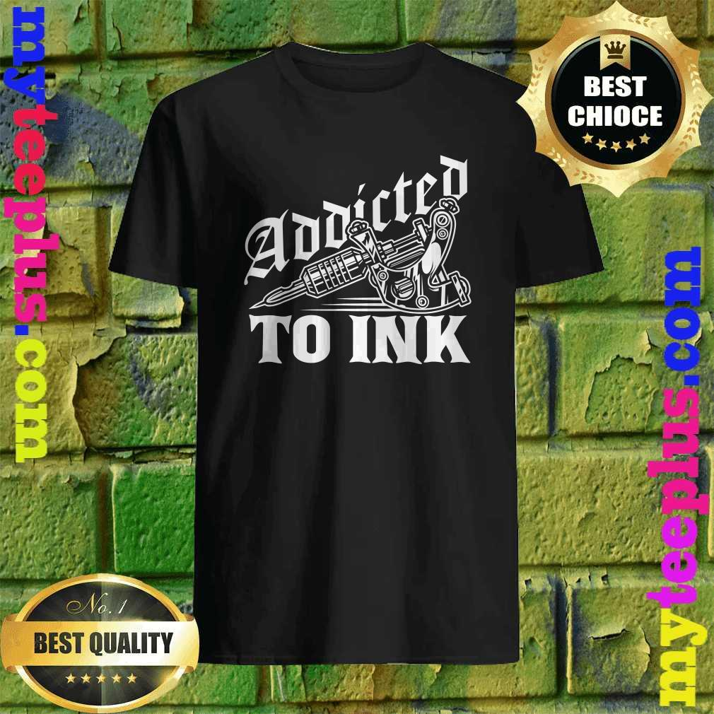 Addicted To Ink Tattoo Lover Tattoo Artist Gift T-Shirt
