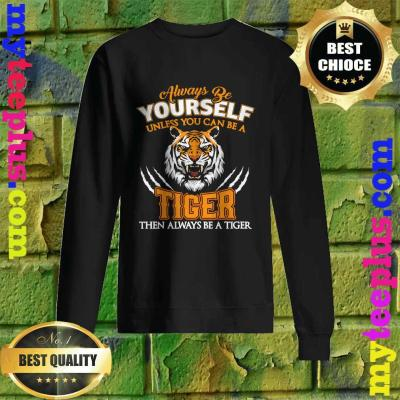 Always Be Yourself Unless You Can Be A Tiger Cool Tiger Gift Sweatshirt