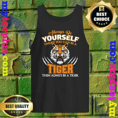 Always Be Yourself Unless You Can Be A Tiger Cool Tiger Gift Tank top