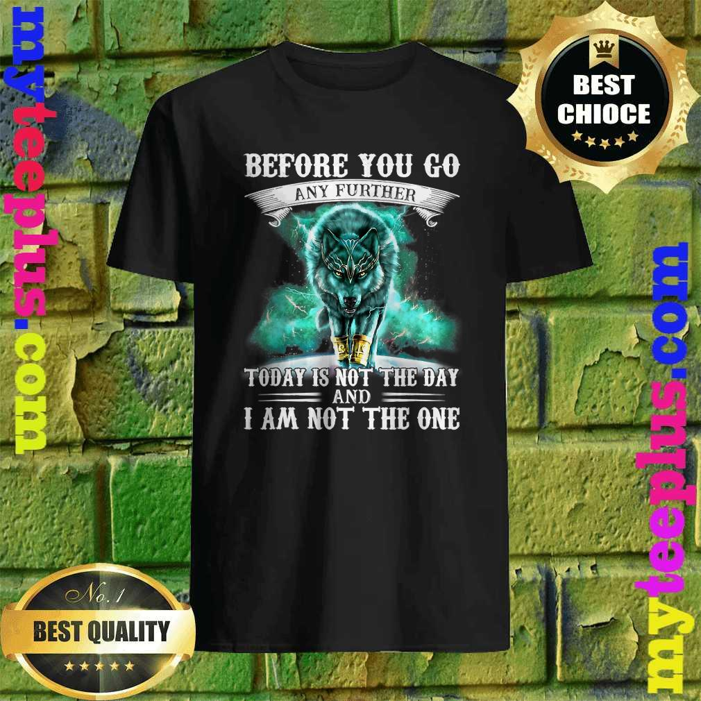 Before You Go Any Further Today Is Not The Day And I Am Not The One shirt