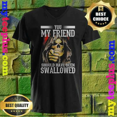 best You My Friend Should Have Been Swallowed Skull v neck