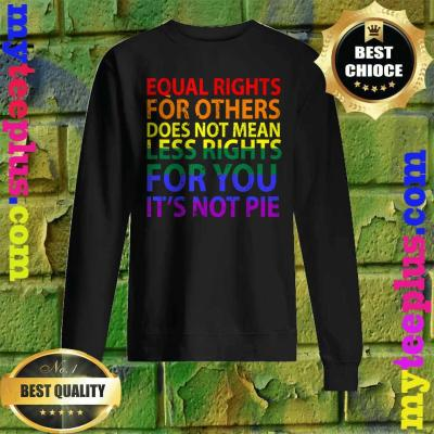 Equal rights for others does not mean less right for you Sweatshirt