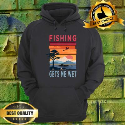 Fishing Gets Me Wet Funny Angler Angling Fishing Lovers Gift hoodie