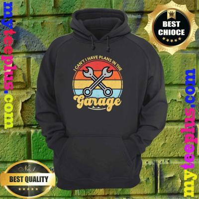 Funny Car Mechanic Car Guy I Cant I Have Plans In The Garage hoodie