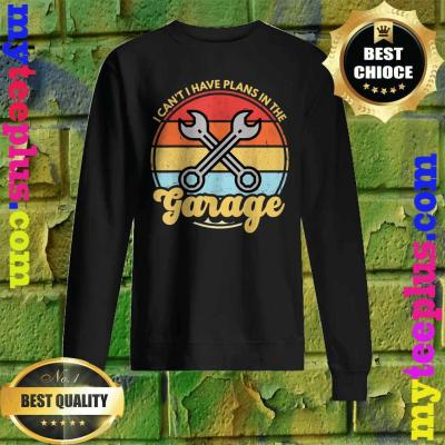 Funny Car Mechanic Car Guy I Cant I Have Plans In The Garage Sweatshirt