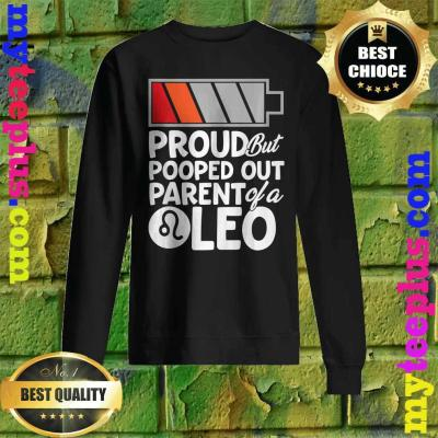 Proud But Pooped Out Parent Of A Leo sweatshirt