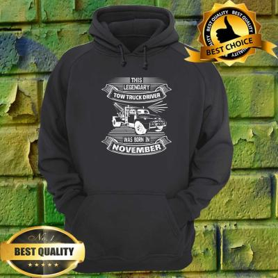 This Legendary Tow Truck Driver Was Born In November hoodie