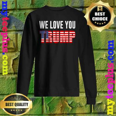 We Love You Trump America Flag Sweatshirt