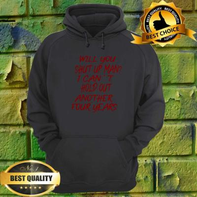 Will you shut up man? I can't hold out another four years hoodie