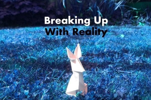 Breaking Up With Reality