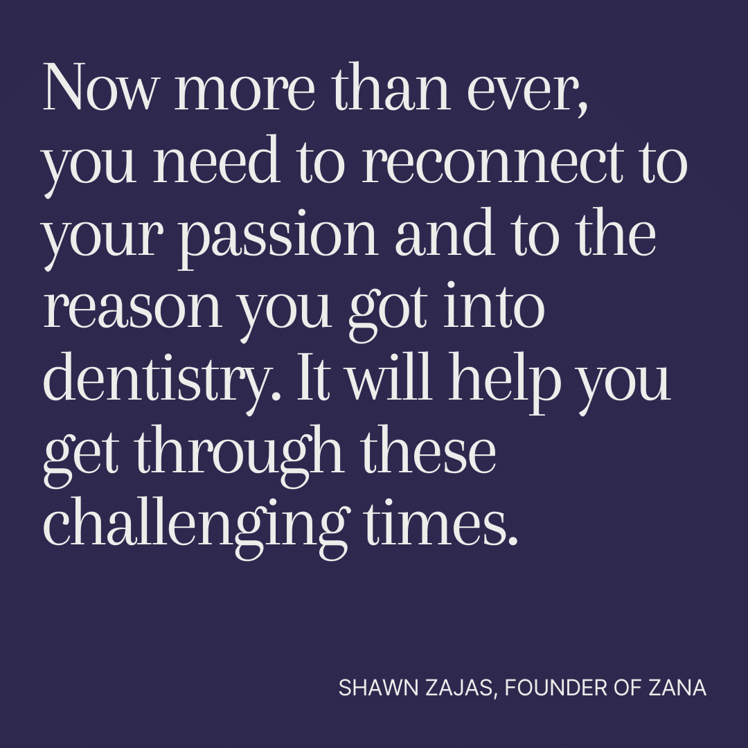 Inspirational Quote for Dentists by Shawn Zajas, Founder of Zana, with white text and blue background that says Now more than ever, you need to reconnect to your passion and to the reason you got into dentistry. It will help you get through these challenging times.