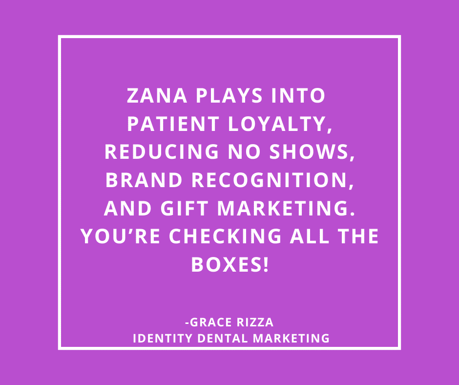 Inspirational Quote for Dentists by Grace Rizza, Identity Dental Marketing, with white text and purple background that says Zana plays into patient loyalty, reducing no shows, brand recognition, and gift marketing. You're checking all the boxes