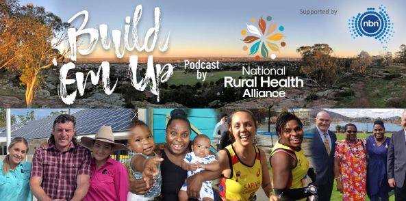 tile text 'Build 'Em Up Podcast by National Rural Health Alliance, Supported by nbn' collage of 5 image: man in checked shirt with two ladies either side one in an Akubra & pink hsit the other in a blue shirt; Aboriginal mum holding toddler & baby; two Aboriginal sportswomen; Rob de Castella & two Aboriginal women; panorama view of rural township