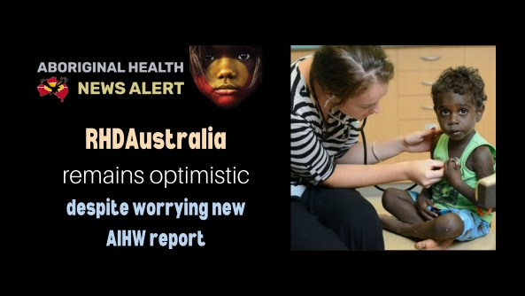 feature tile text 'RHDAustralia remains optimistic despite worrying new AIHW report', image of health professional with stethoscope to small Aboriginal child's chest