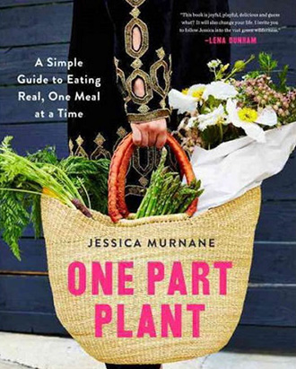 One Part Plant: A Simple Guide to Eating Real, One Meal at a Time by Jessica Murnane