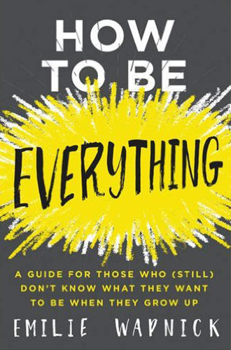How to Be Everything: A Guide for Those Who (Still) Don't Know What They Want to Be When They Grow Up by Emilie Wapnick
