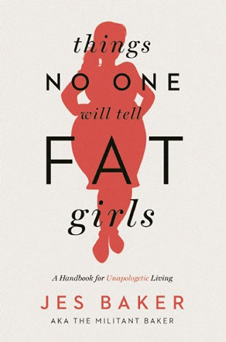Things No One Will Tell Fat Girls: A Handbook for Unapologetic Living by Jes Baker