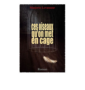 Ces oiseaux qu'on met en cage - Marjorie Levasseur