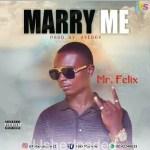 MUSIC: Mr Felix – Marry Me (Pro. by Aye boy)