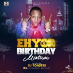 MIXTAPE: DJ TOSTER – EHYOR DA BOSS BIRTHDAY MIX TAPE | @ehyordaboss @djtoster