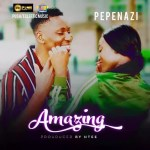 MUSIC + VIDEO: Pepenazi – Amazing