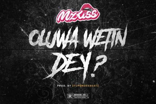 MUSIC: Mz Kiss – Oluwa Wetin Dey?