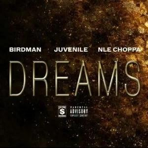 Birdman Ft. NLE Choppa x Juvenile - Dreams Mp3 Audio