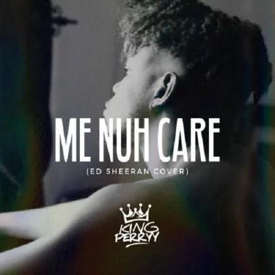 King Perryy - Me Nuh Care (Ed Sheeran Cover) Mp3 Audio Download