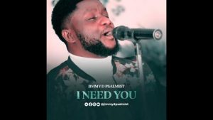 Jimmy D Psalmist - I Need You (Audio + Video) Mp3 Mp4 Download