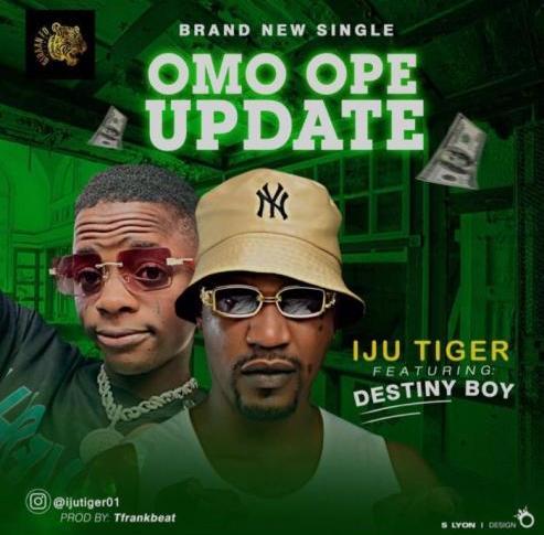 Iju Tiger Ft. Destiny Boy - Omo Ope Update
