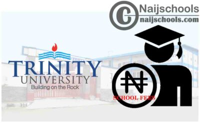 Trinity University School Fees Schedule for 2020/2021 Academic Session   CHECK NOW