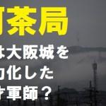 真田丸の阿茶局は和睦交渉で大阪城の堀を崩壊させた天才軍師だった?