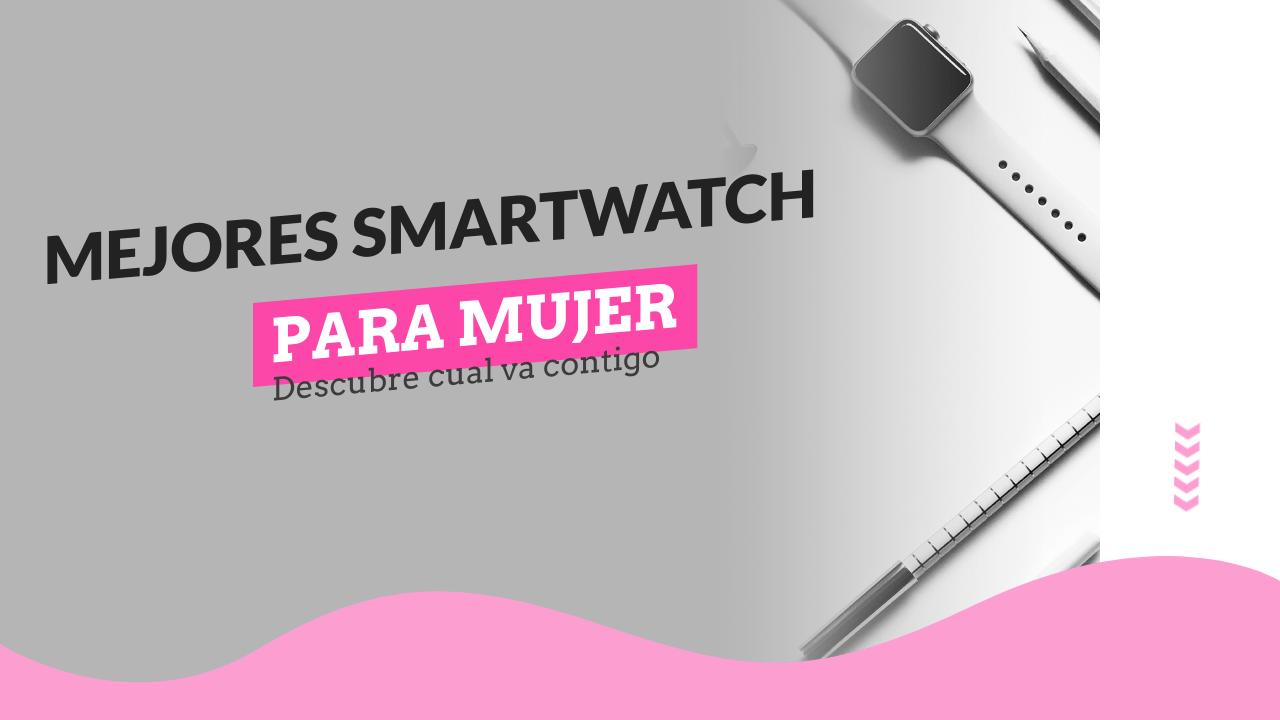 ¿Cuáles son los mejores smartwatch para mujer?