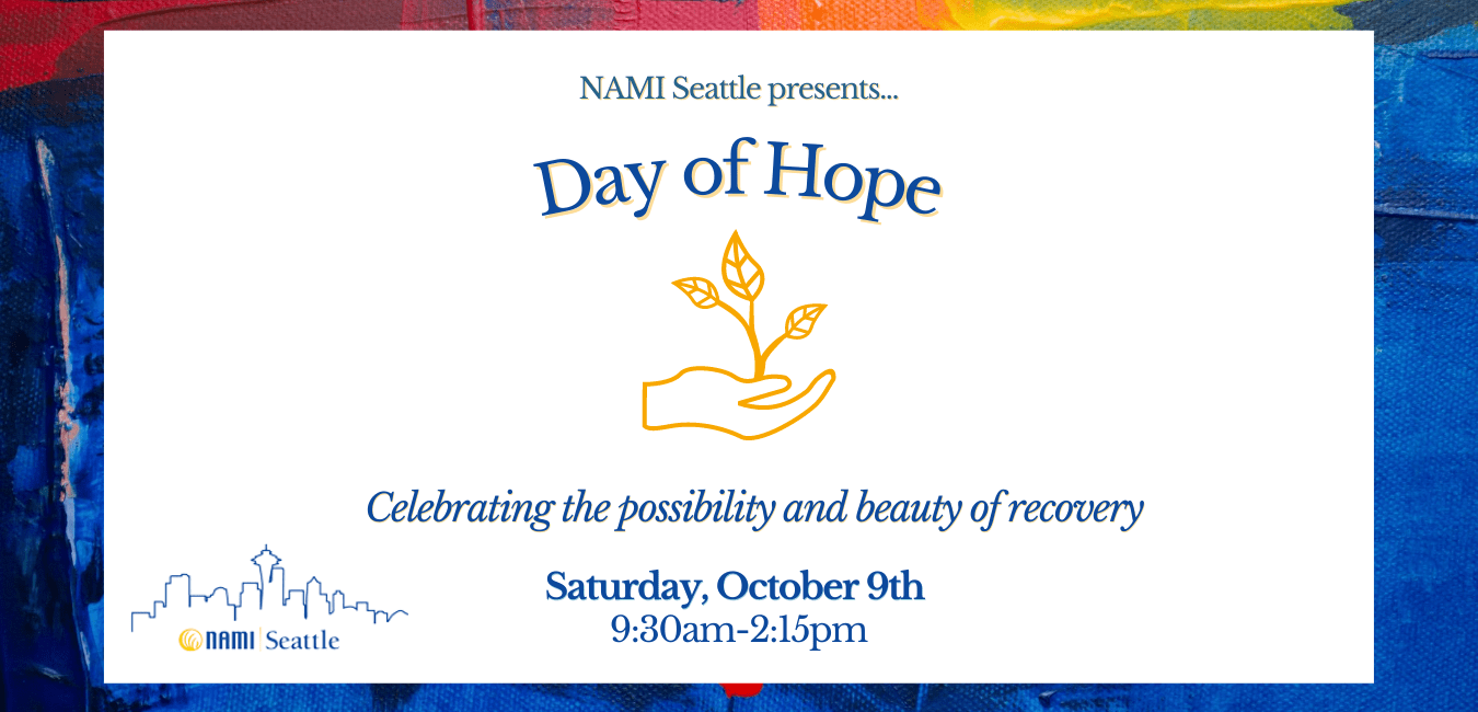 """Image of Day of Hope banner. White textbox with dark blue text reads: """"NAMI Seattle presents.... Day of Hope."""" Below is an orange graphic outline of a hand holding a plant. Below that blue text reads: """"Celebrating the possibility and beauty of recovery. Saturday, October 9th, 9:30am-2:15pm."""" In the bottom left is the NAMI Seattle logo - a blue outline of the Seattle skyline above the words NAMI Seattle. Background framing the image is streaks of blue, red, orange and yellow paint."""