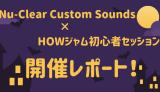【イベントレポ】Nu-Clear Custom Sounds×HOWジャム試奏会