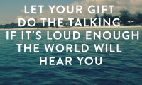 Let your gift do the talking and if it's loud enough, the world will hear you!