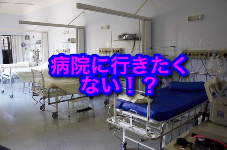 病院に行きたくない、どうすればいいの?