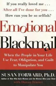 Emotional Blackmail When the People in Your Life Use Fear, Obligation, and Guilt to Manipulate You