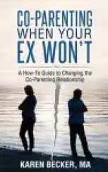 Co-Parenting When Your Ex Won't: A How-To Guide to Changing the Co-Parenting Relationship EBOOK