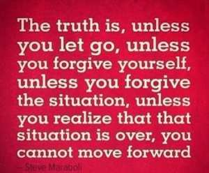 The truth is, unless you let go, unless you forgive yourself, unless you forgive the situation, unless you realize that that situation is over, you cannot move forward
