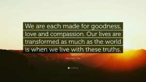 We are each made for goodness, love and compassion.