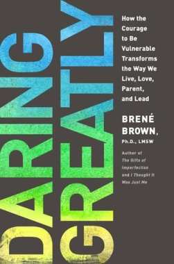 Daring Greatly How the Courage to Be Vulnerable Transforms the Way We Live, Love, Parent, and Lead