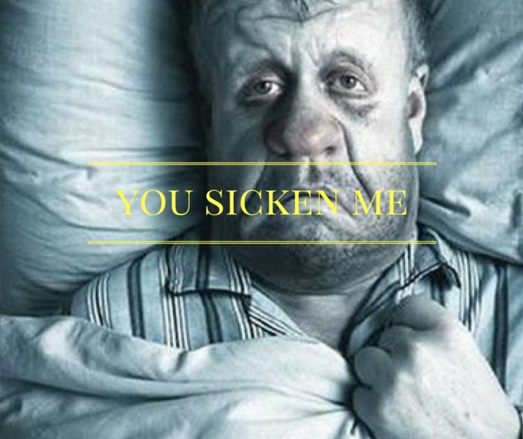 you-sicken-me