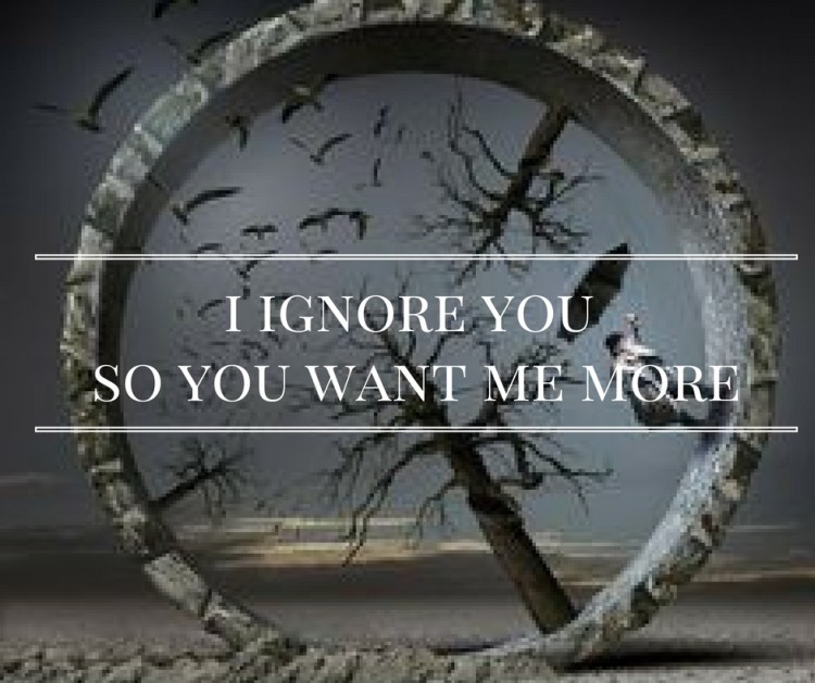 i-ignore-you-so-you-want-me-more