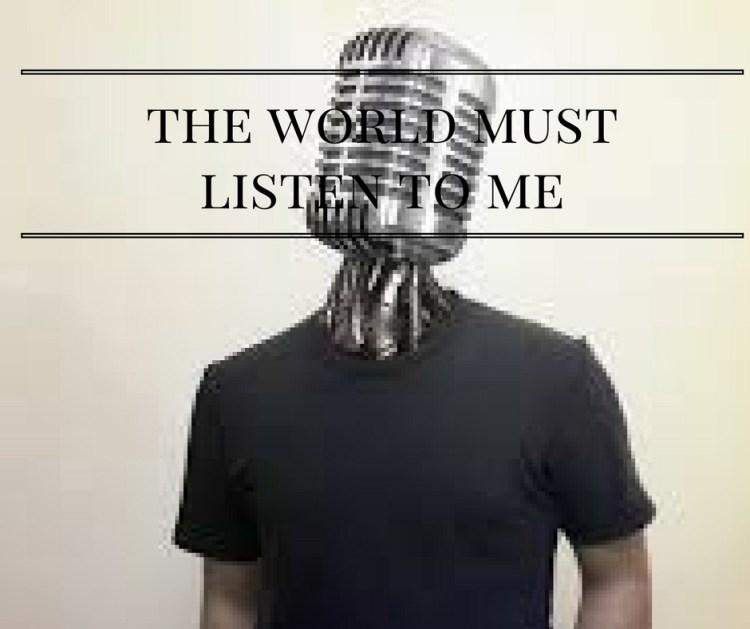 the-world-mustlisten-to-me
