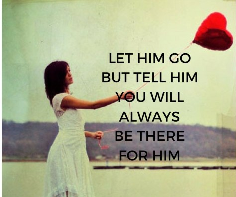 LET HIM GOBUT TELL HIMYOU WILLALWAYS BE THEREFOR HIM