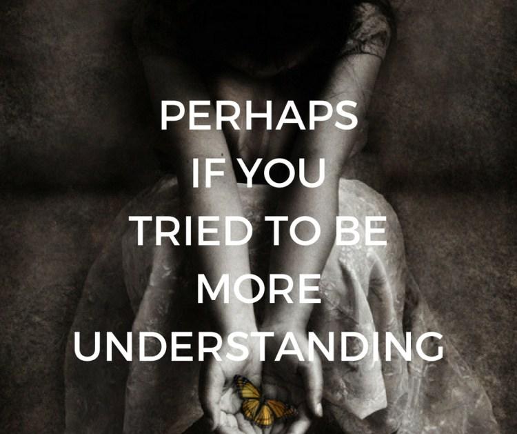 PERHAPSIF YOUTRIED TO BEMOREUNDERSTANDING