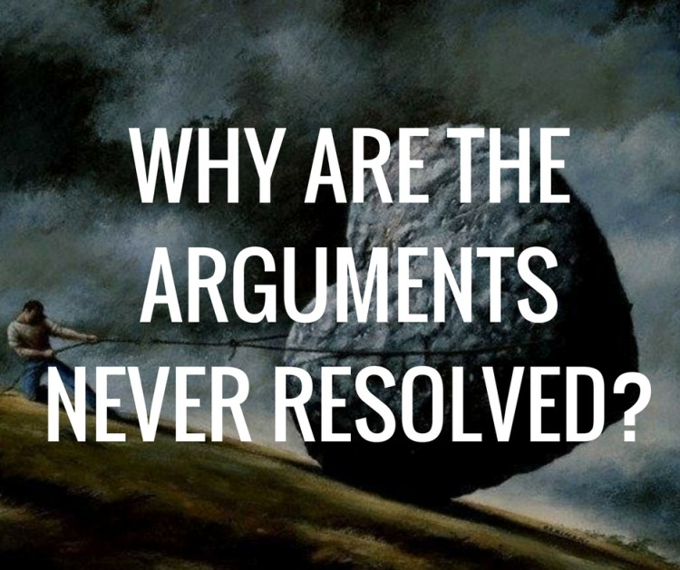 WHY ARE THEARGUMENTSNEVER RESOLVED?