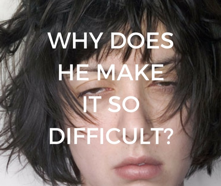 WHY DOES HE MAKEIT SO DIFFICULT?