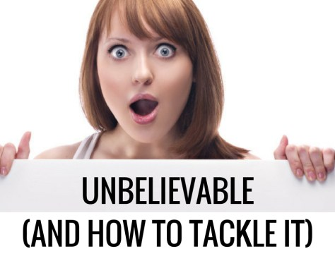 UNBELIEVABLE(AND HOW TO TACKLE IT)